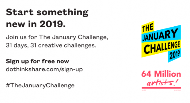 Part of a poster, inviting you to take part in the January Challenge. The poster reads Start something new in 2019. Join us for The January Challenge, 31 days, 31 creative challenges. Sign up for free now dothinkshare.com/sign-up